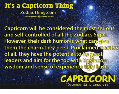 charmed: It's a Capricorn Thing  ZodiacThing.com  Capricorn will be considered the most serious  and self-controlled of all the Zodiacs Signs  However, their dark humor is what cangive  them the charm they need. Proclaimed masters  of all, they have the potential to be geat  leaders and aim for the top with theinborn  wisdom and sense of experience they have  CAPRICORN  (December 22 to January 19)