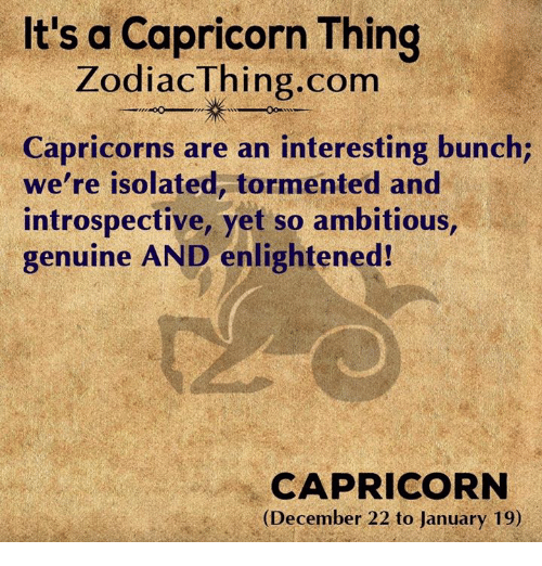 enlightened: It's a Capricorn Thing  ZodiacThing.com  Capricorns are an interesting bunch;  we're isolated, tormented and  introspective, yet so ambitious  genuine AND enlightened!  CAPRICORN  (December 22 to January 19)