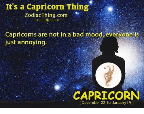 Bad, Mood, and Capricorn: It's a Capricorn Thing  ZodiacThing.com  Capricorns are not in a bad mood, everyone is  just annoying.  CAPRICORN  (December 22 to January 19)