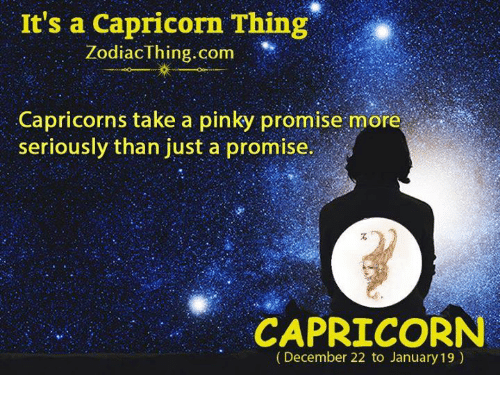 Capricorn, Pinky, and Com: It's a Capricorn Thing  ZodiacThing.com  Capricorns take a pinky promise more  seriously than just a promise.  CAPRICORN  (December 22 to January 19)