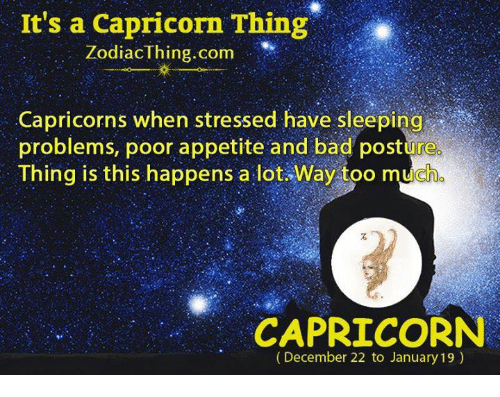 Bad, Too Much, and Capricorn: It's a Capricorn Thing  ZodiacThing.com  Capricorns when stressed have sleeping  problems, poor appetite and bad posture  Thing is this happens a lot. Way too much  CAPRICORN  (December 22 to January 19)