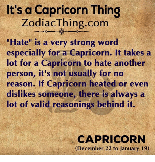 """wors: It's a Capricorn Thing  ZodiacThing.com  """"Hate"""" is a very strong wor  especially for a Capricorn. It takes a  lot for a Capricorn to hate another  person, it's not usually for no  reason. If Capricorn heated or even  dislikes someone, there is always a  lot of valid reasonings behind it.  CAPRICORN  (December 22 to January 19)"""