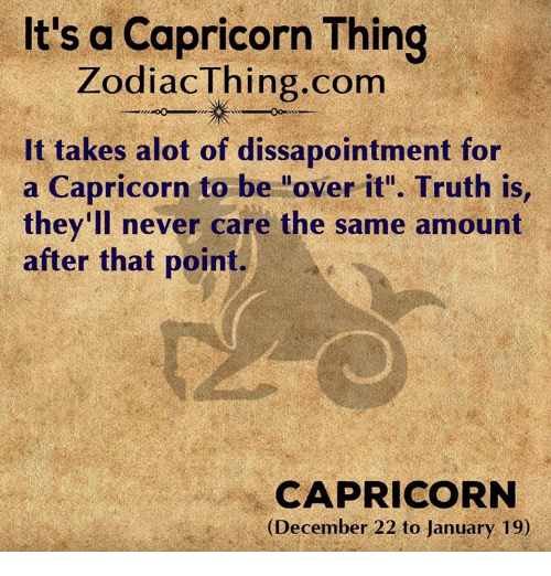 "Capricorn, Never, and Truth: It's a Capricorn Thing  ZodiacThing.com  It takes alot of dissapointment for  a Capricorn to be ""over it"". Truth is  they'll never care the same amount  after that point.  CAPRICORN  (December 22 to January 19)"