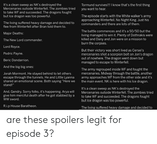 """house baratheon: It's a clean sweep as NK's destroyed the  Mercenaries outside Winterfell. The zombies tried  to take WF and succeeded. The dragons fought  but Ice dragon was too powerful  Tormund survives!川know that's the first thing  you want to hear.  The episode starts with the White walker's army  approaching Winterfell. No Night King. Just his  The living suffered heavy damage and decided to commanders and there are lots of therm  flee from Winterfell after Bran told them to  The battle commences and it's a 50/50 but the  living managed to win it. Plenty of Dothrakis were  killed and Dany and Jon were on a mission to  burn the corpses.  Major Deaths:  The New Lord commander.  Lord Royce.  Podric Payne.  Beric Dondarrion  And the big big ones:  But their victory was short lived as Cersei's  mercenaries shot a scorpion bolt on Jon's dragon  out of nowhere. Ihe dragon went down but  managed to escape to Winterfell  The army regrouped inside WF and fought the  mercenaries. Midway through the battle, another  army approaches WF from the other side and it's  the main event. NK is here with his Ice dragon  Jorah Mormont. He stayed behind to let others  escape through the tunnels. He and Little Lyanna  shared an emotional scene. Both saying """"Here we  stand!""""  It's a clean sweep as NK's destroyed the  Mercenaries outside Winterfell. The zombies tried  to take WF and succeeded. The dragons fought  but lce dragon was too powerful  And, Gendry. Sorry folks, it's happening. Arya will  give him merciful death after he got stabbed by a  WW sword  R.i.p House Baratheon  The living suffered heavy damage and decided to are these spoilers legit for episode 3?"""