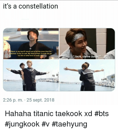 "bts jungkook: it's a constellation  tanic is my top #1 movie out of all the ones that I've  tched. It was so sad. My heart ached. It made me go,  ""so this is what love is really l  Jack, come back""  48  2:26 p. m. 25 sept. 2018 Hahaha titanic  taekook xd  #bts #jungkook #v #taehyung"