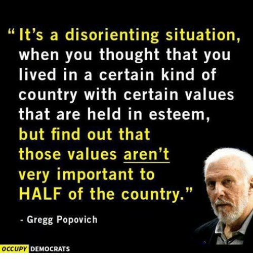 "memes: ""It's a disorienting situation,  when you thought that you  lived in a certain kind of  country with certain values  that are held in esteem,  but find out that  those values aren't  very important to  HALF of the country.""  Gregg Popovich  OCCUPY DEMOCRATS"