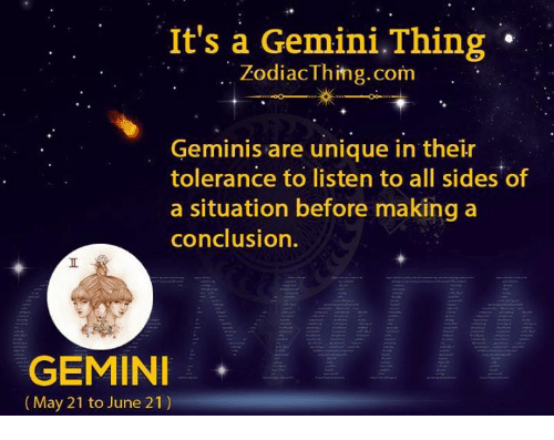 Gemini, Com, and Listener: It's a Gemini.Thing  ZodiacThihg.com  Geminis are unique in their  tolerance to listen to all sides of  a situation before making a  conclusion.  GEMINI*  (May 21 to June 21)