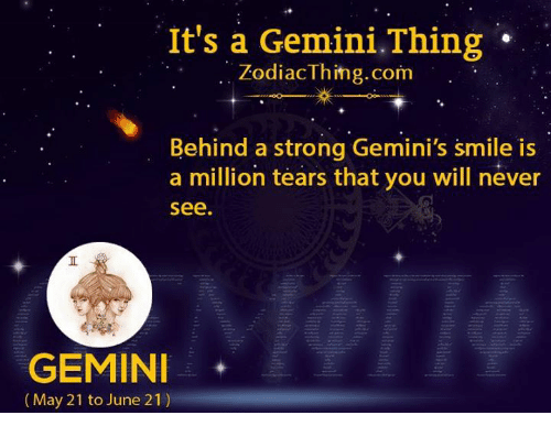 geminis: It's a Gemini.Thing  ZodiacThing.com  Behind a strong Gemini's smile is  a million tears that you will never  see  GEMIN  (May 21 to June 21)