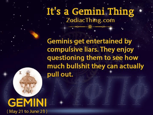 geminis: It's a Gemini.Thing  ZodiacThing.com  Geminis get entertained by  compulsive liars. They enjoy  questioning them to see how  much bullshit they can actually  pull out.  GEMINI  (May 21 to June 21)  Tt
