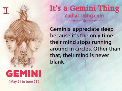 geminis: It's a Gemini Thing  ZodlacThing.com  Geminis appreciate sleep  because it's the only time  their mind stops running  around in circles. Other than  that, their mind is never  blank  GEMINI  (May 21 to June 21)