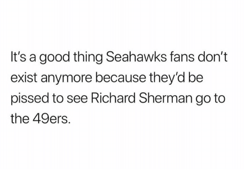 San Francisco 49ers, Nfl, and Richard Sherman: It's a good thing Seahawks fans don't  exist anymore because they'd be  pissed to see Richard Sherman go to  the 49ers.