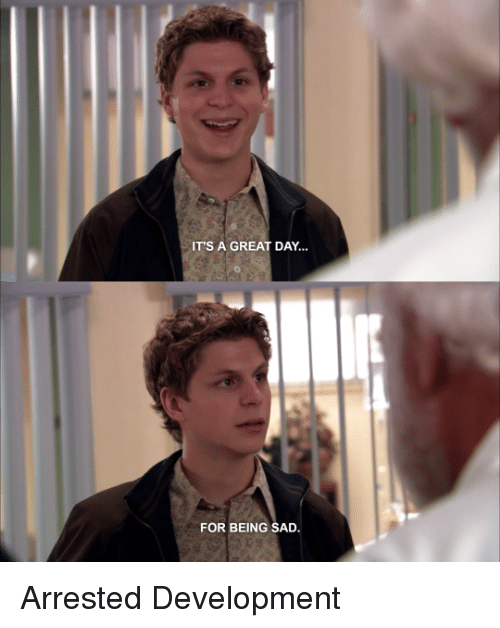 arrested development: IT'S A GREAT DAY  FOR BEING SAD. Arrested Development