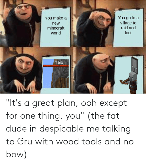 """Gru: """"It's a great plan, ooh except for one thing, you"""" (the fat dude in despicable me talking to Gru with wood tools and no bow)"""