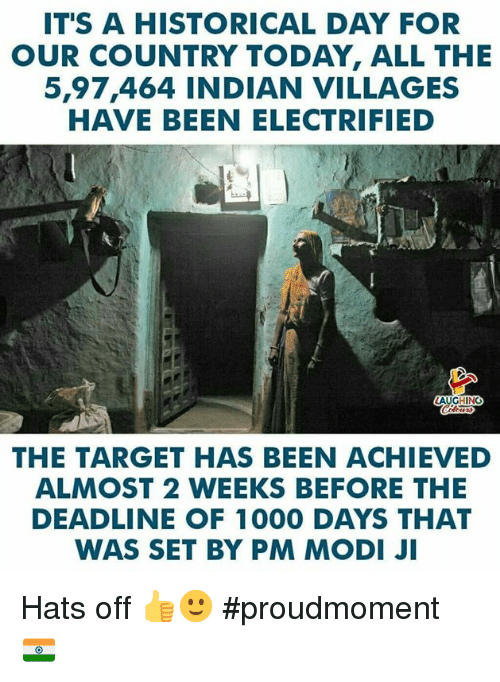 modi: IT'S A HISTORICAL DAY FOR  OUR COUNTRY TODAY, ALL THE  5,97,464 INDIAN VILLAGES  HAVE BEEN ELECTRIFIED  AUGHING  THE TARGET HAS BEEN ACHIEVED  ALMOST 2 WEEKS BEFORE THE  DEADLINE OF 1000 DAYS THAT  WAS SET BY PM MODI JI Hats off 👍🙂 #proudmoment 🇮🇳