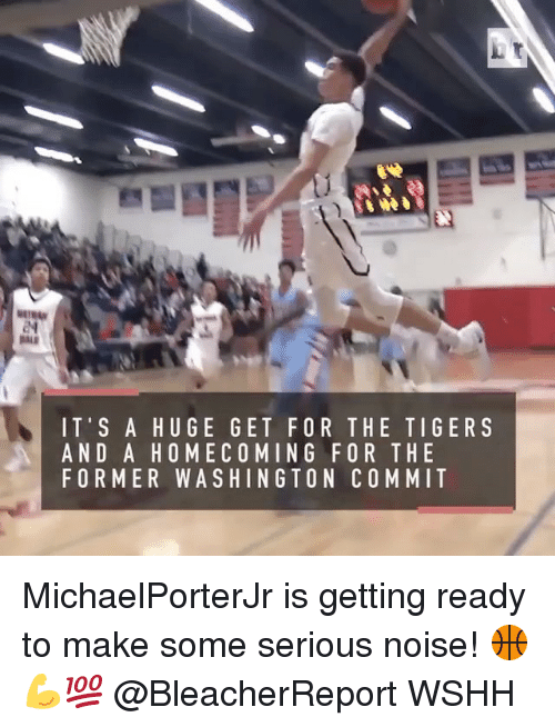 Memes, Wshh, and Tiger: IT'S A HUGE GET FOR THE TIGER S  AND A HOMECOMING FOR THE  FORMER WASHINGTON COMMIT MichaelPorterJr is getting ready to make some serious noise! 🏀💪💯 @BleacherReport WSHH