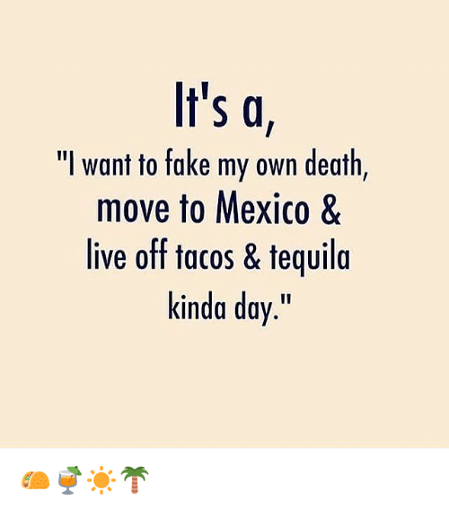 """Fake, Death, and Live: It's a  """"I want to fake my own death  move to Mexico &  live off tacos & teguila  kinda day."""" 🌮🍹☀️🌴"""