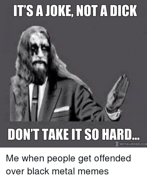 Meme, Memes, and Black: ITS A JOKE, NOT A DICK  DON'T TAKE IT SO HARD  METAL MEME COM Me when people get offended over black metal memes