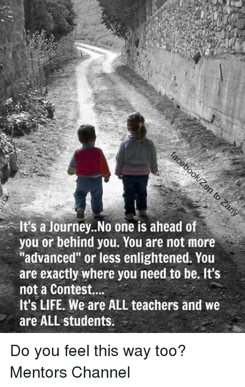 """enlightening: It's a journey..No one is ahead of  you or behind you. You are not more  """"advanced"""" or less enlightened. You  are exactly where you need to be. It's  not a Contest....  It's LIFE. We are ALL teachers and we  are ALL students. Do you feel this way too? Mentors Channel"""
