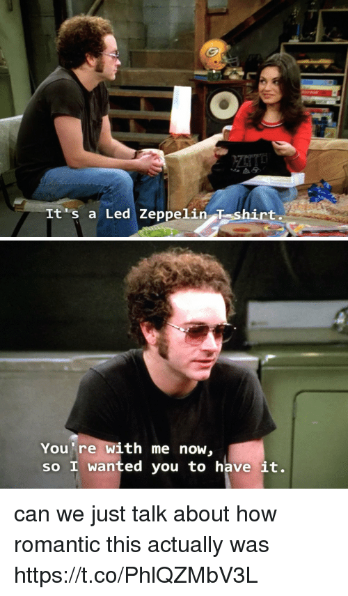 Led Zeppelin: It's a Led Zeppelin T shirt   You're with me now,  so I wanted you to have it. can we just talk about how romantic this actually was https://t.co/PhlQZMbV3L