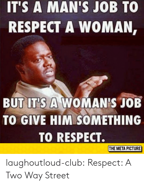 two way street: IT'S A MAN'S JOB TO  RESPECT A WOMAN,  BUT IT'S A WOMAN'S JOB  TO GIVE HIM SOMETHING  TO RESPECT.  THE META PICTURE laughoutloud-club:  Respect: A Two Way Street