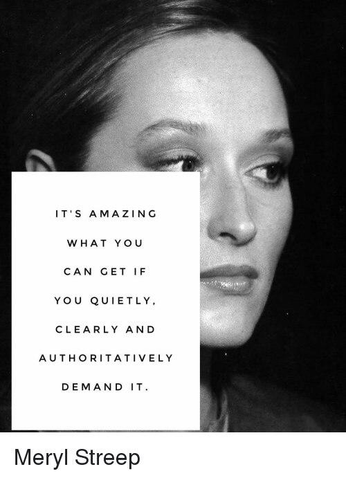 Memes, Meryl Streep, and 🤖: IT'S A MAZING  WHAT YOU  CAN GET IF  Y O U QUIET L Y,  CLEARLY AND  AUTHORITATIVE LY  DEMAND IT Meryl Streep
