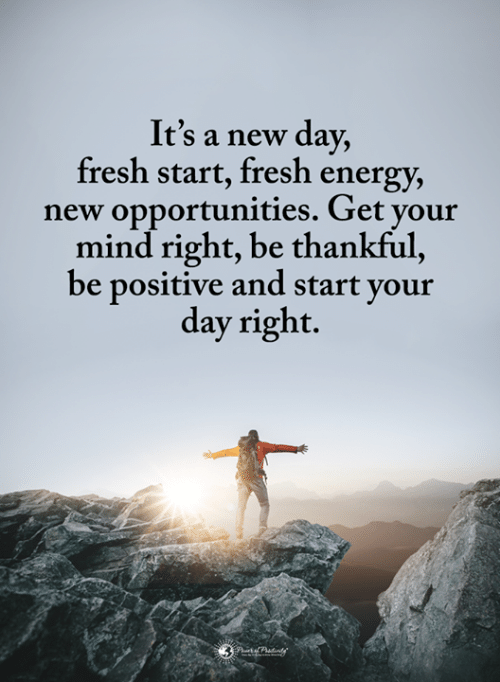 Fresh Start: It's a new day,  fresh start, fresh energy,  new opportunities. Get your  mind right, be thankful  be positive and start your  day right