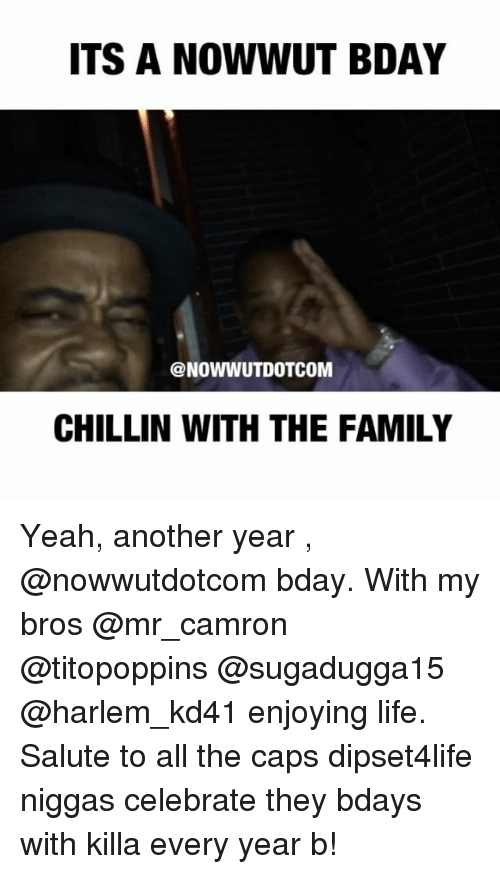 Memes, Camron, and Celebrities: ITS A NOWWUT BDAY  @NOWWUT DOTCOM  CHILLIN WITH THE FAMILY Yeah, another year , @nowwutdotcom bday. With my bros @mr_camron @titopoppins @sugadugga15 @harlem_kd41 enjoying life. Salute to all the caps dipset4life niggas celebrate they bdays with killa every year b!