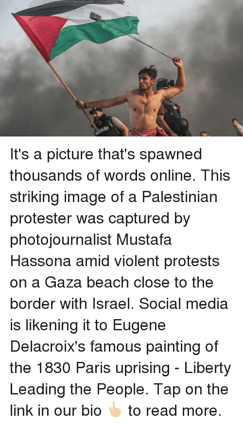 palestinian: It's a picture that's spawned thousands of words online. This striking image of a Palestinian protester was captured by photojournalist Mustafa Hassona amid violent protests on a Gaza beach close to the border with Israel. Social media is likening it to Eugene Delacroix's famous painting of the 1830 Paris uprising - Liberty Leading the People. Tap on the link in our bio 👆🏼 to read more.
