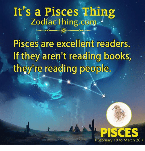 Books, Pisces, and Com: It's a Pisces Thing  ZodiacThing.com  Pisces are excellent readers.  If they aren't reading books,  they're reading people.  PISCES  February 19 to March 20)