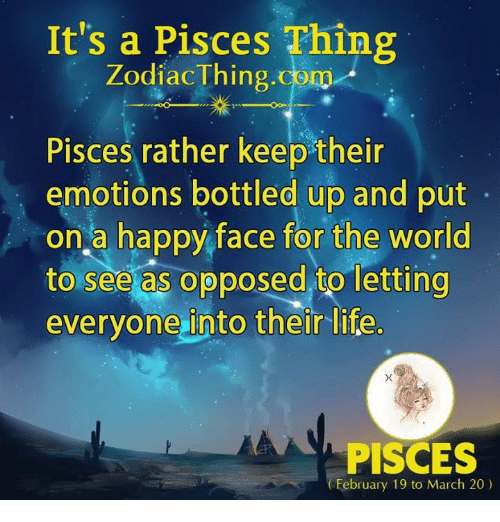 Life, Happy, and Pisces: It's a Pisces Thing  ZodiacThing.com  Pisces rather keep their  emotions bottled up and put  on a happy face for the world  to see as opposed to letting  everyone into their life  PISCES  February 19 to March 20)