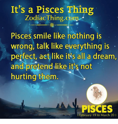 Nothing Is Wrong: It's a Pisces Thing  ZodiacThing.com  Pisces smile like nothing is  wrong, talk like everything is  perfect, act like it's all a dream,  and piretend like it's not  hurting them  PISCES  February 19 to March 20)