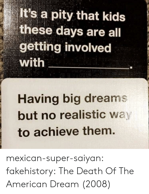 super saiyan: It's a pity that kids  these days are all  getting involvec  with  Having big dreams  but no realistic wa  to achieve them mexican-super-saiyan:  fakehistory: The Death Of The American Dream (2008)