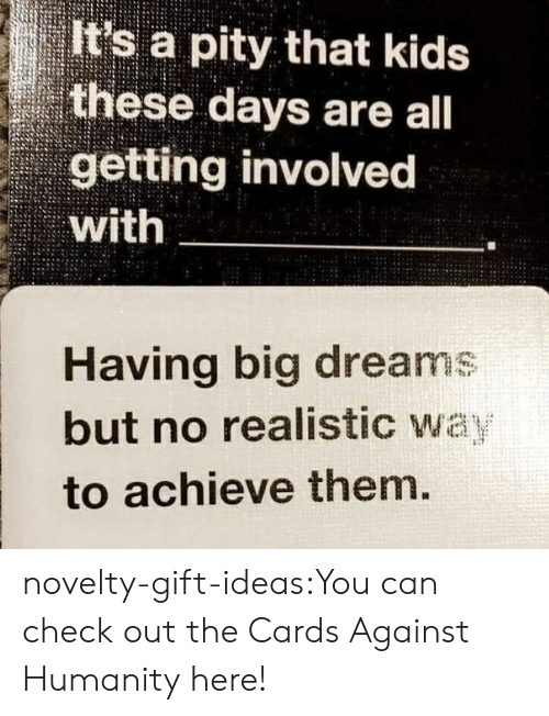 kids these days: It's a pity that kids  these days are all  getting involved  with  Having big dreams  but no realistic way  to achieve them. novelty-gift-ideas:You can check out the Cards Against Humanity here!