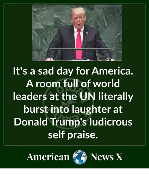 American News: It's a sad day for America  A room full of world  leaders at the UN literally  burst into laughter at  Donald Trump's ludicrous  self praise.  American  News X