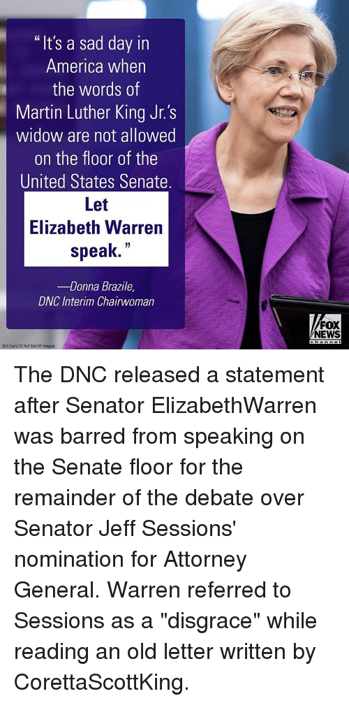 """nominal: """"It's a sad day in  America when  the words of  Martin Luther King Jr.'s  widow are not allowed  on the floor of the  United States Senate.  Let  Elizabeth Warren  speak  Donna Brazile  DWC Interim Chairwoman  FOX  NEWS  ch Anne The DNC released a statement after Senator ElizabethWarren was barred from speaking on the Senate floor for the remainder of the debate over Senator Jeff Sessions' nomination for Attorney General. Warren referred to Sessions as a """"disgrace"""" while reading an old letter written by CorettaScottKing."""