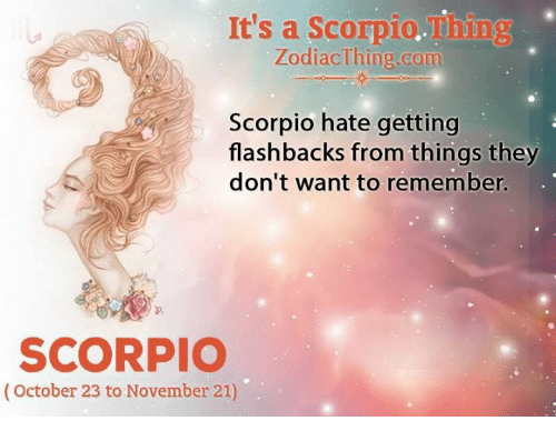 Scorpio, Com, and Remember: It's a Scorpio.Thing  ZodiacThine com  Scorpio hate getting  flashbacks from things they  don't want to remember.  SCORPIO  (October 23 to November 21)