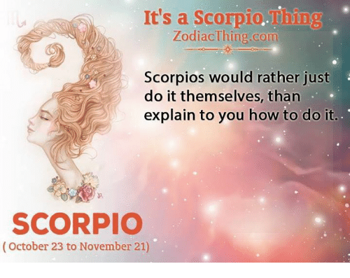 scorpios: It's a Scorpio.Thing  ZodiacThine com  Scorpios would rather just  do it themselves, than  explain to you how to do it  SCORPIO  (October 23 to November 21)