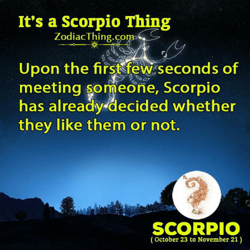 Scorpio: It's a Scorpio Thing  ZodiacThing.co  m>  Upon the firstfew seconds of  meeting someone, Scorpic  has already decided whether  they like them or not.  m.  SCORPIO  (October 23 to November 21)