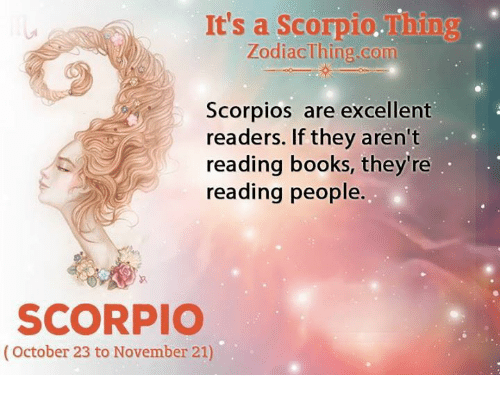 Books, Scorpio, and Com: It's a Scorpio.Thing  ZodiacThing.com  Scorpios are excellent  readers. If they aren't  reading books, they're  reading people.  SCORPIO  (October 23 to November 21)