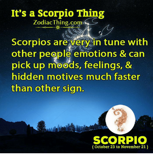 scorpios: It's a Scorpio Thing  ZodiacThing.com  Scorpios are very in tune with  other people emotions & can  pick up moods, feelings, &  hidden motives much faster  than other sign.  m.  SCORPIO  (October 23 to November 21)