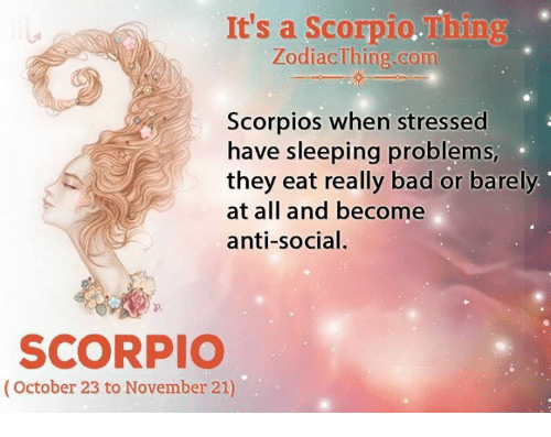 scorpios: It's a Scorpio.Thing  ZodiacThing.com  Scorpios when stressed  have sleeping problems,  they eat really bad or barely  at all and become  anti-social.  SCORPIO  (October 23 to November 21)