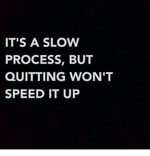 Quitting: IT'S A SLOW  PROCESS, BUT  QUITTING WON'T  SPEED IT UP