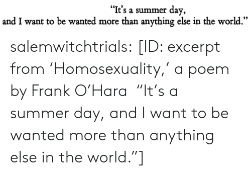 """Homosexuality: """"It's a summer day,  and I want to be wanted more than anything else in the world."""" salemwitchtrials: [ID: excerpt from'Homosexuality,' a poem by Frank O'Hara """"It's a summer day,and I want to be wanted more than anything else in the world.""""]"""