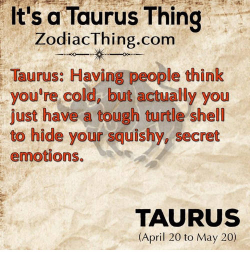 April: It's a Taurus Thing  Zodiac Thing.com  Taurus: Having people think  you're cold, but actually you  just have a tough turtle shell  to hide your squishy, secret  emotions.  TAURUS  (April 20 to May 20)
