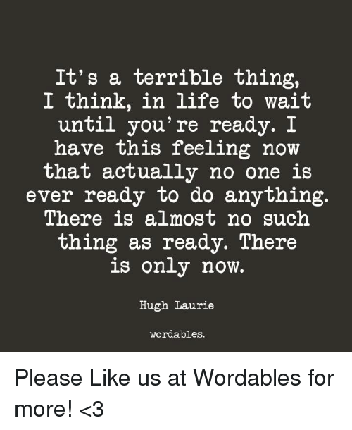 Life, Hugh Laurie, and One: It's a terrible thing,  I think, in life to wait  until you're ready. I  have this feeling now  that actually no one is  ever ready to do anything.  There is almost no such  thing as ready. There  is only now.  Hugh Laurie  wordables. Please Like us at Wordables for more! <3
