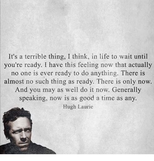 Memes, Generalization, and Hugh Laurie: It's a terrible thing, I think, in life to wait until  you're ready. I have this feeling now that actually  no one is ever ready to do anything. There is  almost no such thing as ready. There is only now.  And you may as well do it now. Generally  speaking, now is as good a time as any.  Hugh Laurie