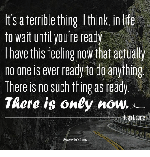 Hugh Laurie, One, and Reading: It's a terrible thing, lthink, in lie  to wait until you re read  I have this feeling now that actually  no one is ever ready to do anything  There is no such thing as ready  There is only now..  Hugh Laurie  @wordables.