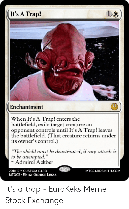"Meme Stock Exchange: It's A Trap!  1  Enchantment  When It's A Trap! enters the  battlefield, exile target creature an  opponent controls until It's A Trap! leaves  the battlefield. (That creature returns under  its owner's control.  S  ""The shield must be deactivated, if any attack is  to be attempted.""  Admiral Ackbar  2016 R* CUSTOM CARD  MTGCARDSMITH.COM  MTGCS EN O GEORGE LUCAS It's a trap - EuroKeks Meme Stock Exchange"