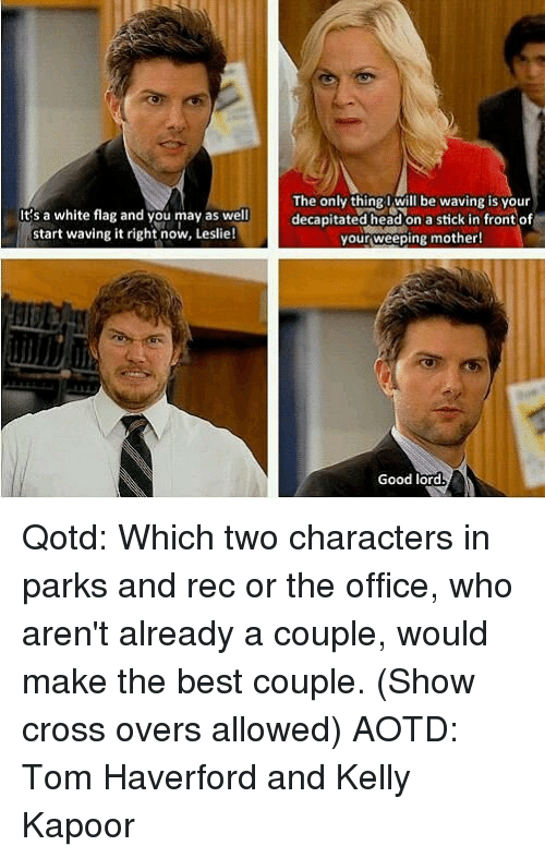 on a stick: It's a white flag and you may as well  start waving it right now, Leslie!  The only thing l will be waving is vour  decapitated head on a stick in front of  your,weeping mother!  Good lord Qotd: Which two characters in parks and rec or the office, who aren't already a couple, would make the best couple. (Show cross overs allowed) AOTD: Tom Haverford and Kelly Kapoor