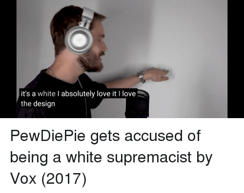 vox: it's a white I absolutely love it I love  the design PewDiePie gets accused of being a white supremacist by Vox (2017)